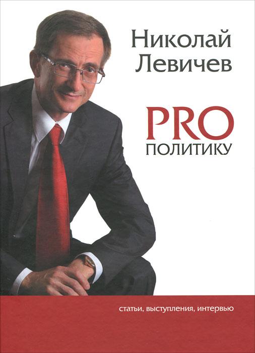 Николай Левичев PRO политику. Статьи, выступления, интервью