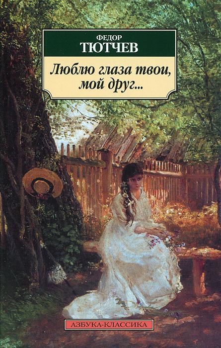 Федор Тютчев Люблю глаза твои, мой друг...