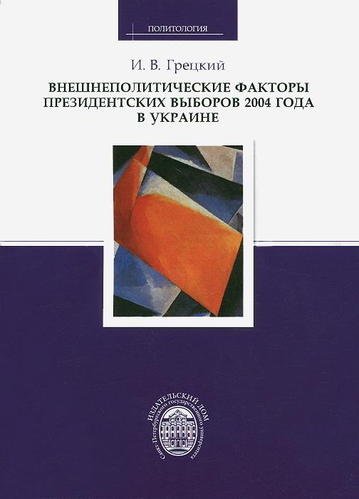 И. В. Грецкий Внешнеполитические факторы президентских выборов 2004 года в Украине авиабилеты в украине