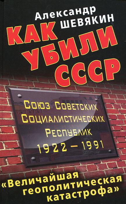 Александр Шевякин Как убили СССР. «Величайшая геополитическая катастрофа»