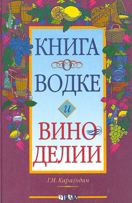 Г. М. Карагодин Книга о водке и виноделии