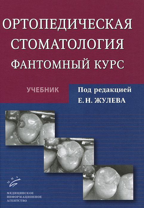 Е. Н. Жулев, Н. В. Курякина, Н. Е. Митин Ортопедическая стоматология. Фантомный курс