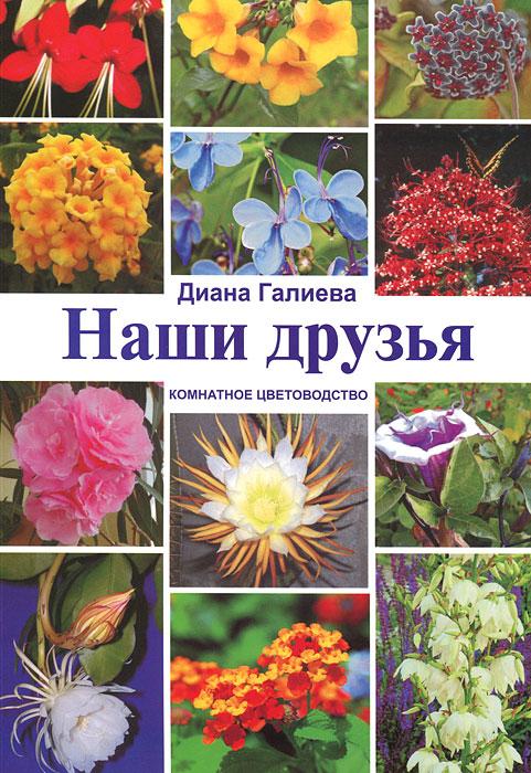 Диана Галиева Наши друзья. Комнатное цветоводство коллектив авторов комнатное цветоводство