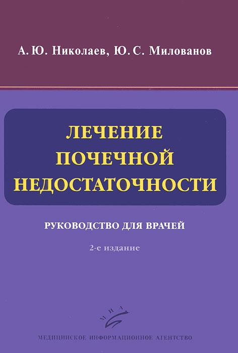 А. Ю. Николаев, Ю. С. Милованов Лечение почечной недостаточности. Руководство для врачей милованова л милованов ю нарушения минерального и костного обмена при хронической болезни почек