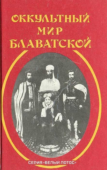Оккультный мир Е. П.Блаватской. Воспоминания и впечатления тех, кто ее знал
