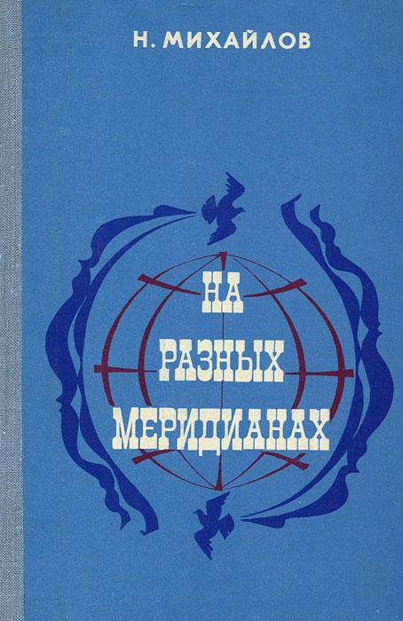 Н. Михайлов На разных меридианах на разных меридианах