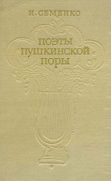 Ирина Семенко Поэты пушкинской поры якушин н сост поэты пушкинской поры