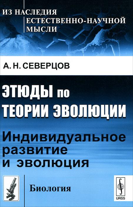 А. Н. Северцов Этюды по теории эволюции: Индивидуальное развитие и эволюция мирзоян э развитие учения о рекапитуляции