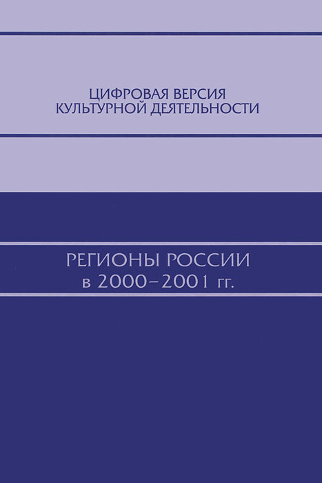 Цифровая версия культурной деятельности. Регионы России в 2000-2001 гг. Предлагаемая читателю книга