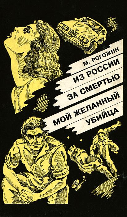 М. Рогожин Из России за смертью. Мой желанный убийца