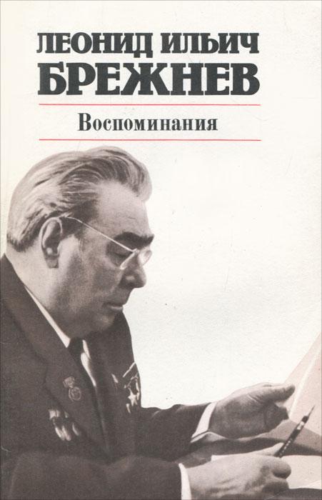 Леонид Ильич Брежнев Леонид Ильич Брежнев. Воспоминания воспоминания неудачника