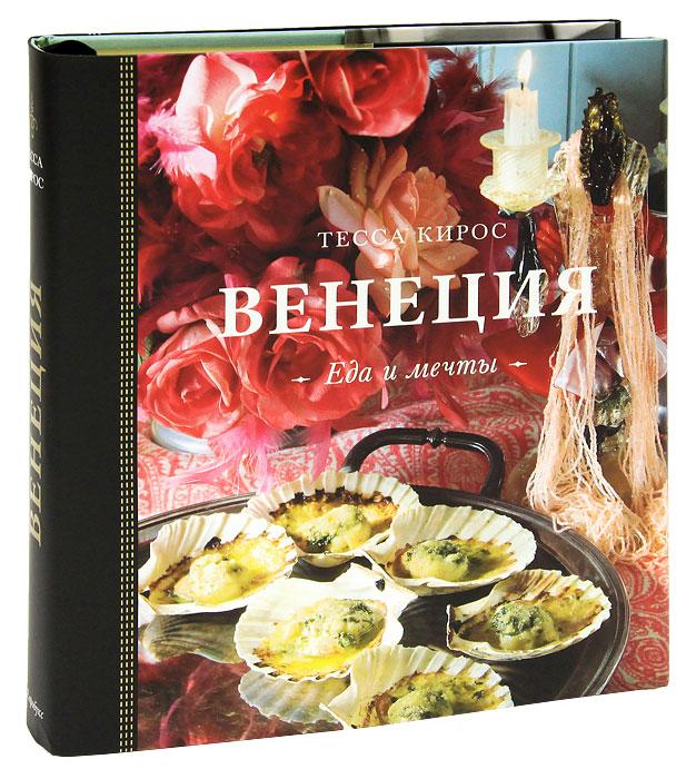 Тесса Кирос Венеция. Еда и мечты (подарочное издание)