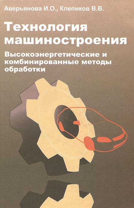 И. О. Аверьянова, В. В. Клепиков Технология машиностроения. Высокоэнергетические и комбинированные методы обработки