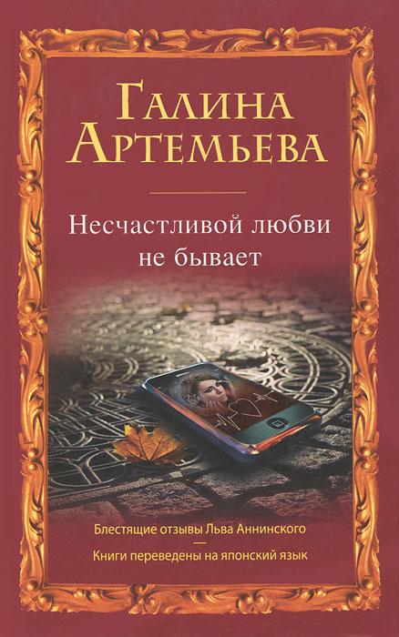 Галина Артемьева Несчастливой любви не бывает артемьева галина несчастливой любви не бывает