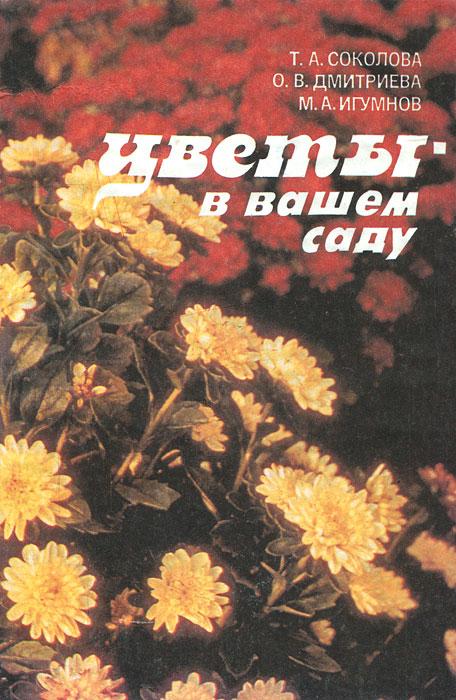 Т. А. Соколова, О. В. Дмитриева, М. А. Игумнов Цветы в вашем саду а а купличенко е в рассоха вкусные ягоды в вашем саду