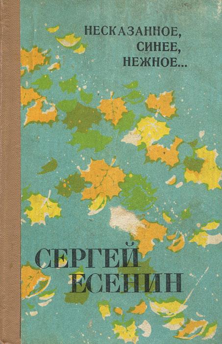 Сергей Есенин Несказанное, синее, нежное...