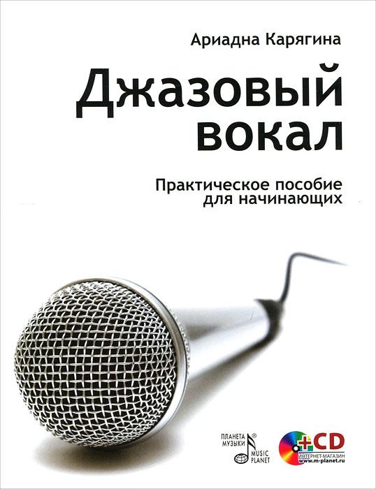Ариадна Карягина Джазовый вокал. Практическое пособие для начинающих (+ CD-ROM)