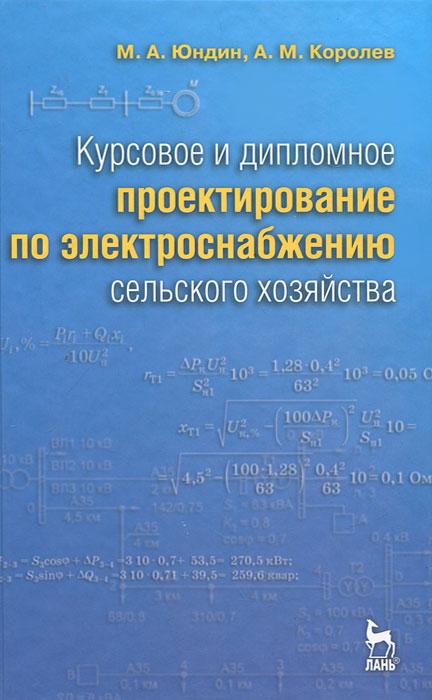 М. А. Юндин, А. М. Королев Курсовое и дипломное проектирование по электроснабжению сельского хозяйства