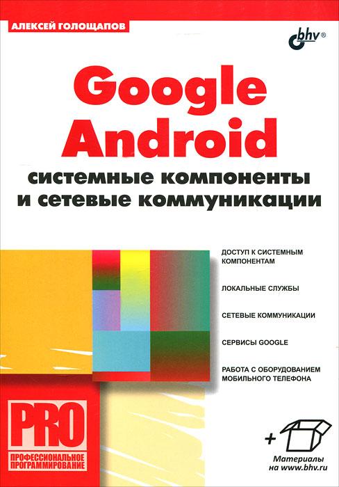 Алексей Голощапов Google Android. Системные компоненты и сетевые коммуникации