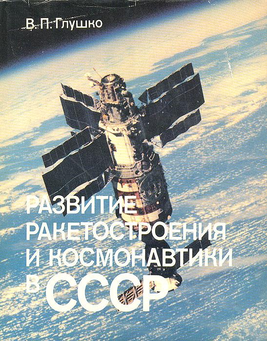 В. П. Глушко Развитие ракетостроения и космонавтики в СССР