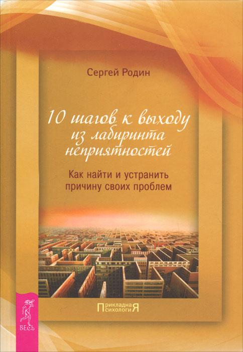 Книга 10 шагов к выходу из лабиринта неприятностей. Как найти и устранить причину своих проблем. Сергей Родин