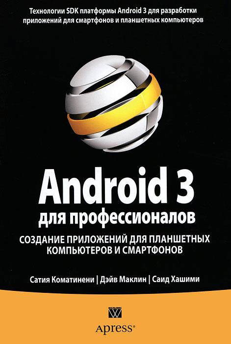 Сатия Коматинени, Дэйв Маклин, Саид Хашими Android 3 для профессионалов. Создание приложений для планшетных компьютеров и смартфонов