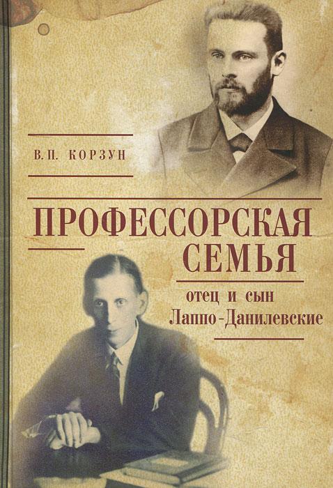В. П. Корзун Профессорская семья. Отец и сын Лаппо-Данилевские