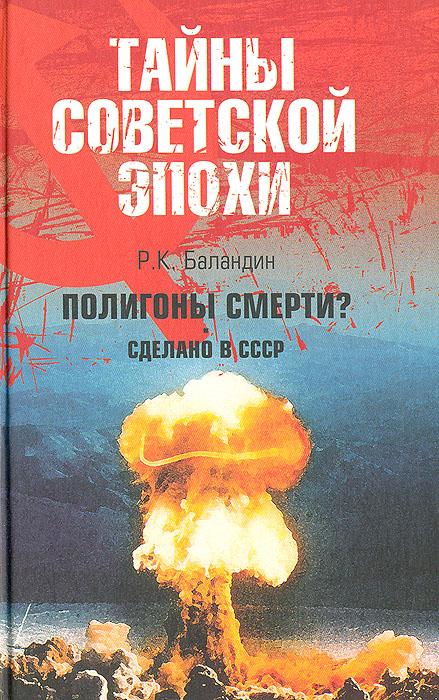 Р. К. Баландин Полигоны смерти? Сделано в СССР