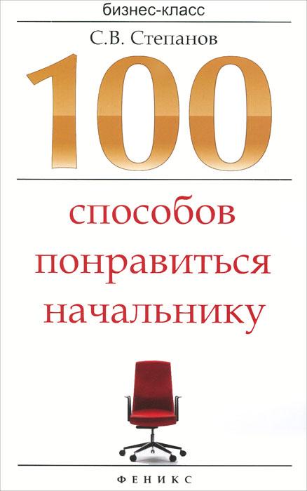 100 способов понравиться начальнику Книга предназначена для широкого...