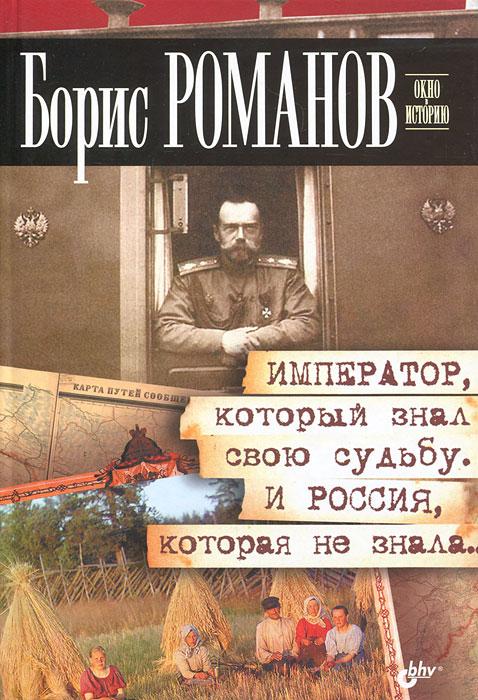 Борис Романов Император, который знал свою судьбу. И Россия, которая не знала