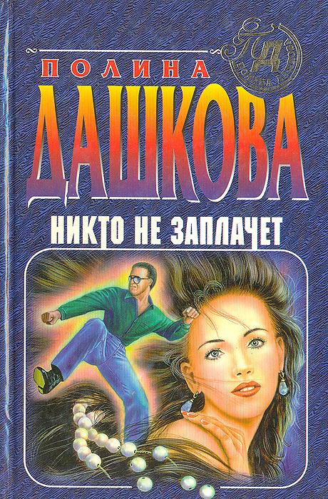 Полина Дашкова Никто не заплачет никто пути пройденного у нас не отберет
