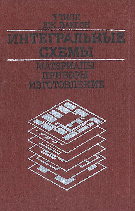 У. Тилл, Дж. Лаксон Интегральные схемы. Материалы, приборы, изготовление