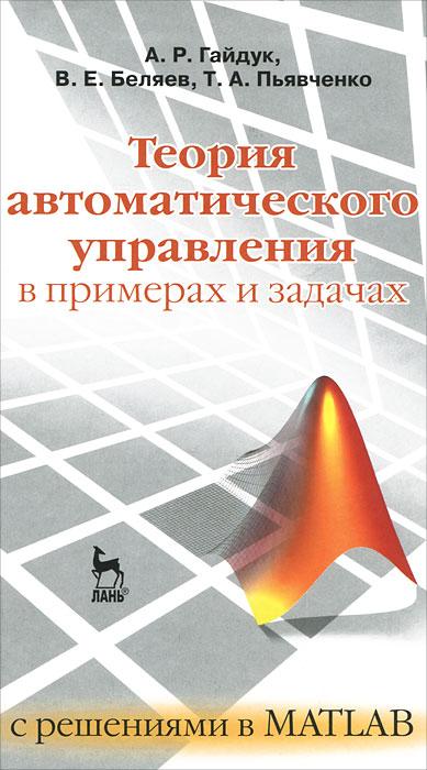 А. Р.Гайдук, В. Е. Беляев, Т. А. Пьявченко Теория автоматического управления в примерах и задачах с решениями в MATLAB е а семенчин теория вероятности в примерах и задачах