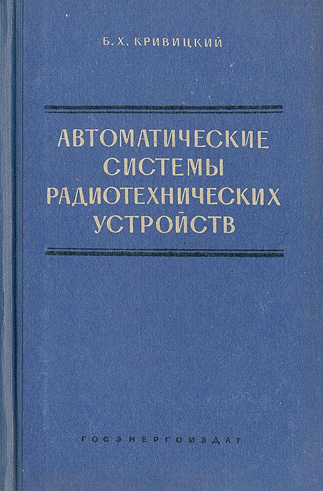 Б. Х. Кривицкий Автоматические системы радиотехнических устройств