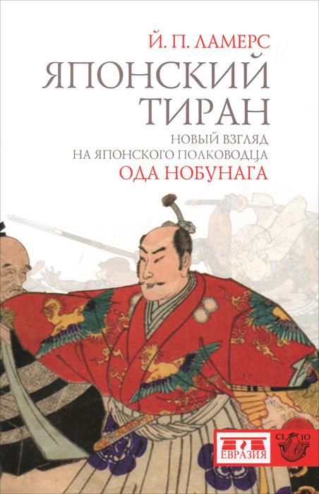 Й. П. Ламерс Японский тиран. Новый взгляд на японского полководца Ода Нобунага