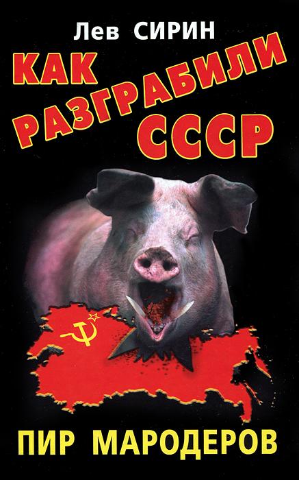 Лев Сирин Как разграбили СССР. Пир мародеров