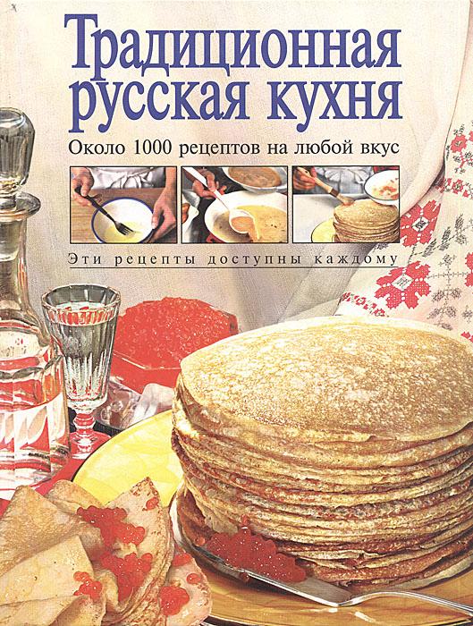Тамара Воробьева,Татьяна Гаврилова Традиционная русская кухня. Около 1000 рецептов на любой вкус