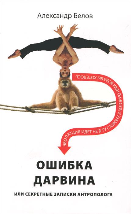 Александр Белов. Ошибка Дарвина, или Секретные записки антрополога