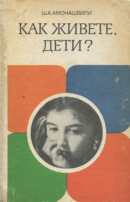 Ш. А. Амонашвили Как живете, дети?