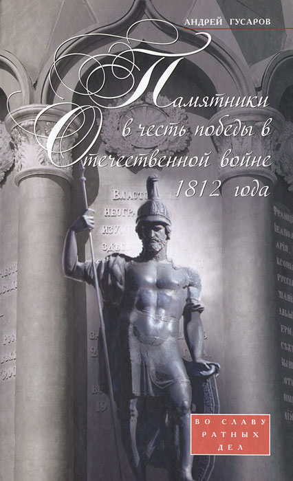 Андрей Гусаров Памятники в честь победы в Отечественной войне 1812 года. Во славу ратных дел илья ульянов русская пехота в отечественной войне 1812 года
