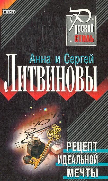 Анна и Сергей Литвиновы Рецепт идеальной мечты