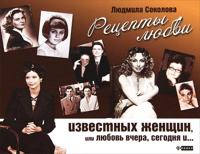 Людмила Соколова Рецепты любви известных женщин, или Любовь вчера, сегодня и ...