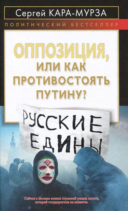 Сергей Кара-Мурза Оппозиция, или Как противостоять Путину?