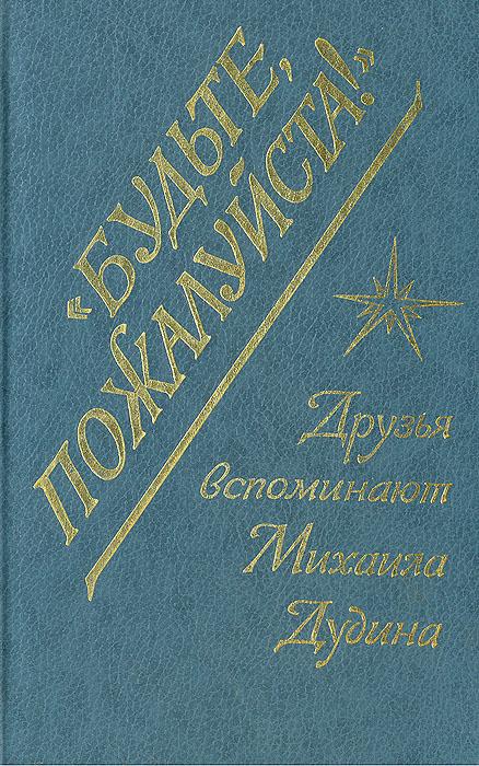 """Книга """"Будьте, пожалуйста!"""" Друзья вспоминают Михаила Дудина"""