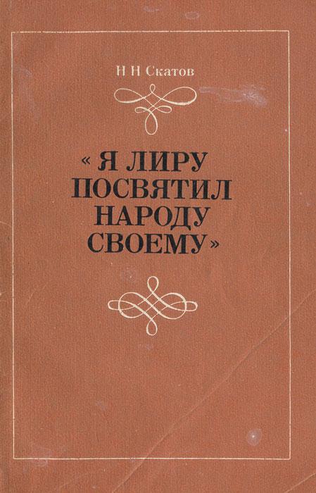 """Н. Н. Скатов """"Я лиру посвятил народу своему"""""""