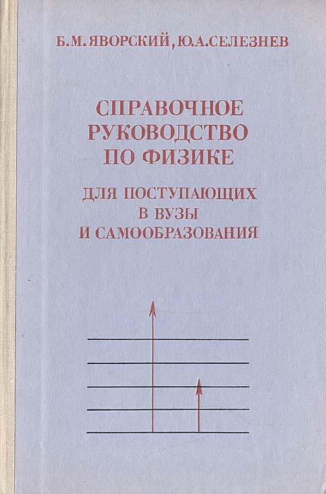 Б. М. Яворский, Ю. А. Селезнев Справочное руководство по физике для поступающих в вузы и самообразования
