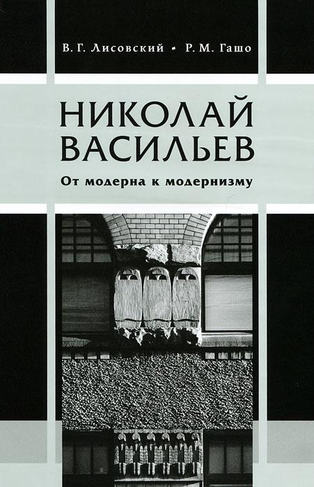В. Г. Лисовский, Р. М. Гашо Николай Васильев. От модерна к модернизму