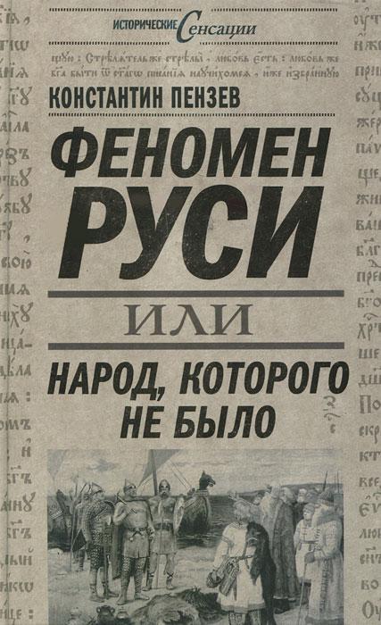 Константин Пензев Феномен Руси, или Народ, которого не было
