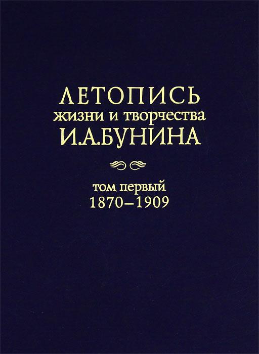 Иван Бунин Летопись жизни и творчества И. А. Бунина. Том 1. 1870-1909 год