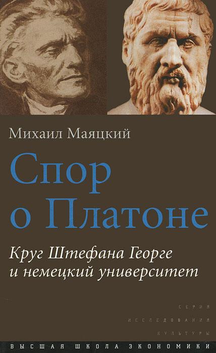 Михаил Маяцкий Спор о Платоне. Круг Штефана Георге и немецкий университет